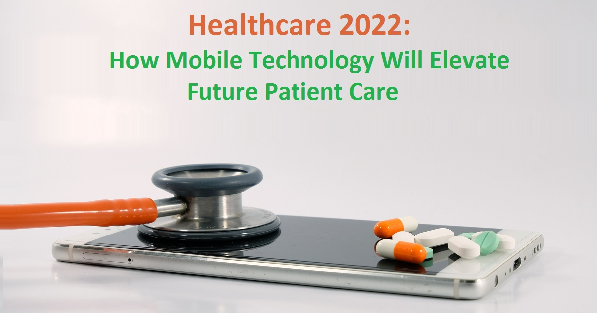 Healthcare 2022: How Mobile Technology Will Elevate Future Patient Care