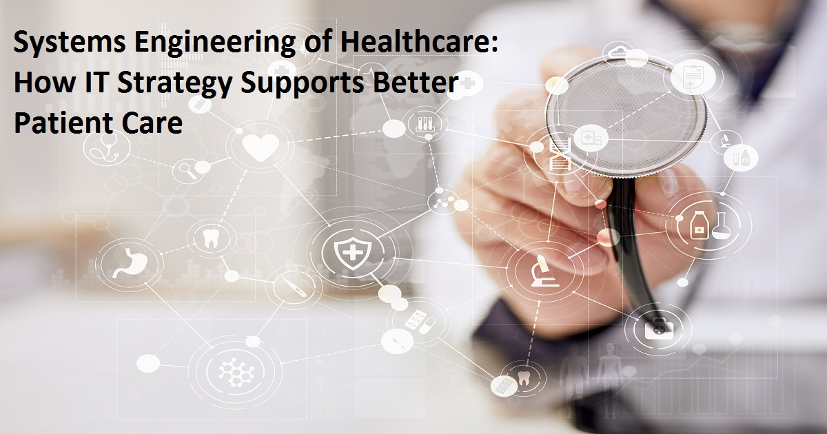 Systems Engineering of Healthcare: How IT Strategy Supports Better Patient Care