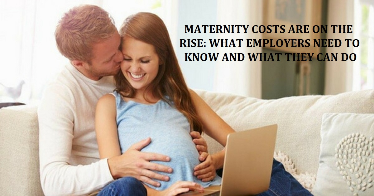 MATERNITY COSTS ARE ON THE RISE: WHAT EMPLOYERS NEED TO KNOW AND WHAT THEY CAN DO