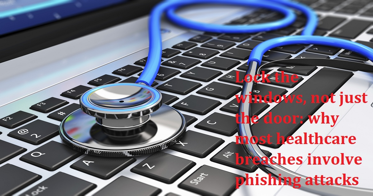 Lock the windows, not just the door: why most healthcare breaches involve phishing attacks