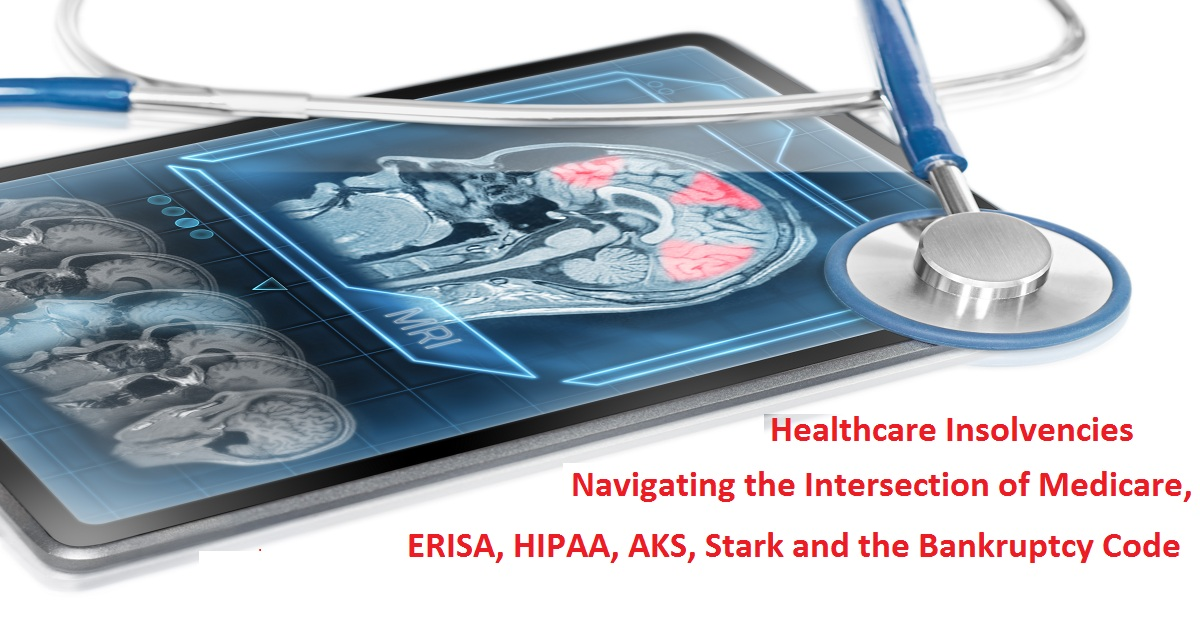 Healthcare Insolvencies: Navigating the Intersection of Medicare, ERISA, HIPAA, AKS, Stark and the Bankruptcy Code