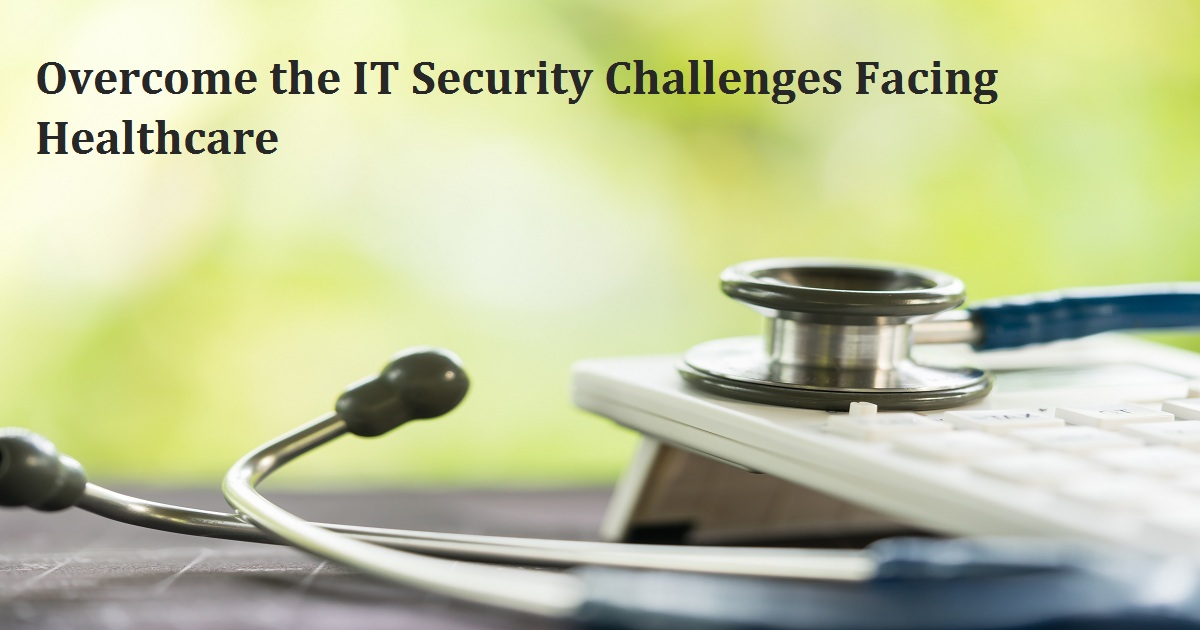 Overcome the IT Security Challenges Facing Healthcare