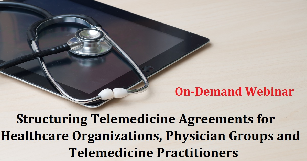 Structuring Telemedicine Agreements for Healthcare Organizations, Physician Groups and Telemedicine Practitioners