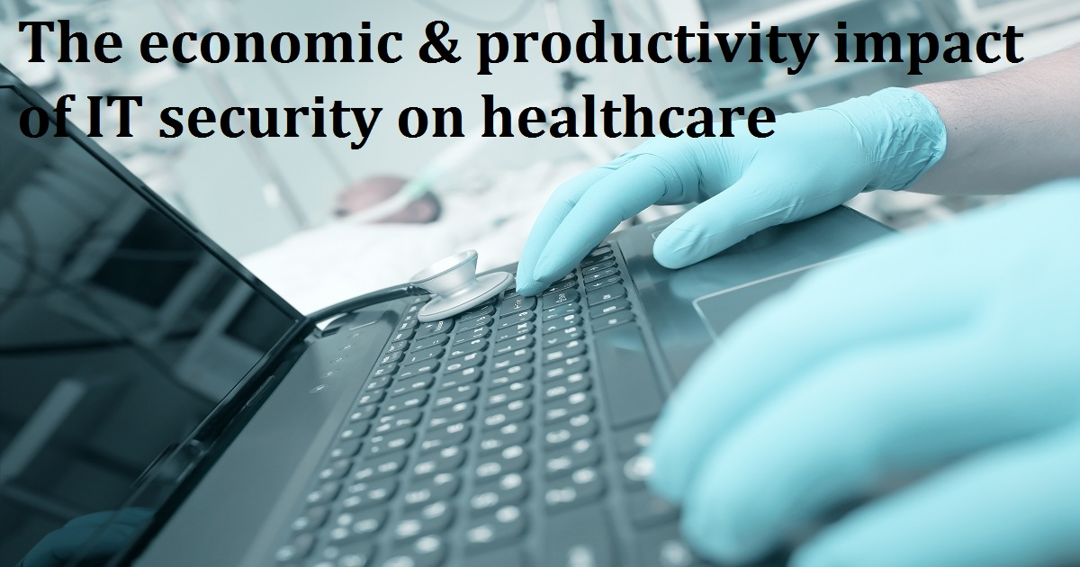 The economic & productivity impact of IT security on healthcare
