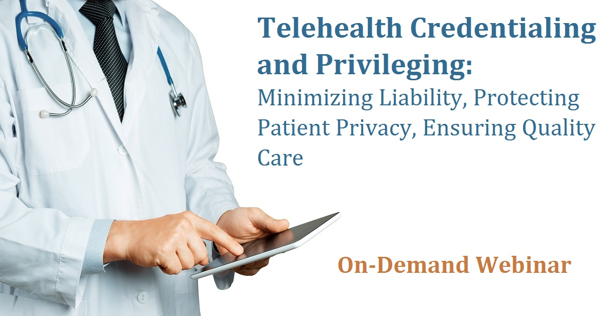 Telehealth Credentialing and Privileging: Minimizing Liability, Protecting Patient Privacy, Ensuring Quality Care