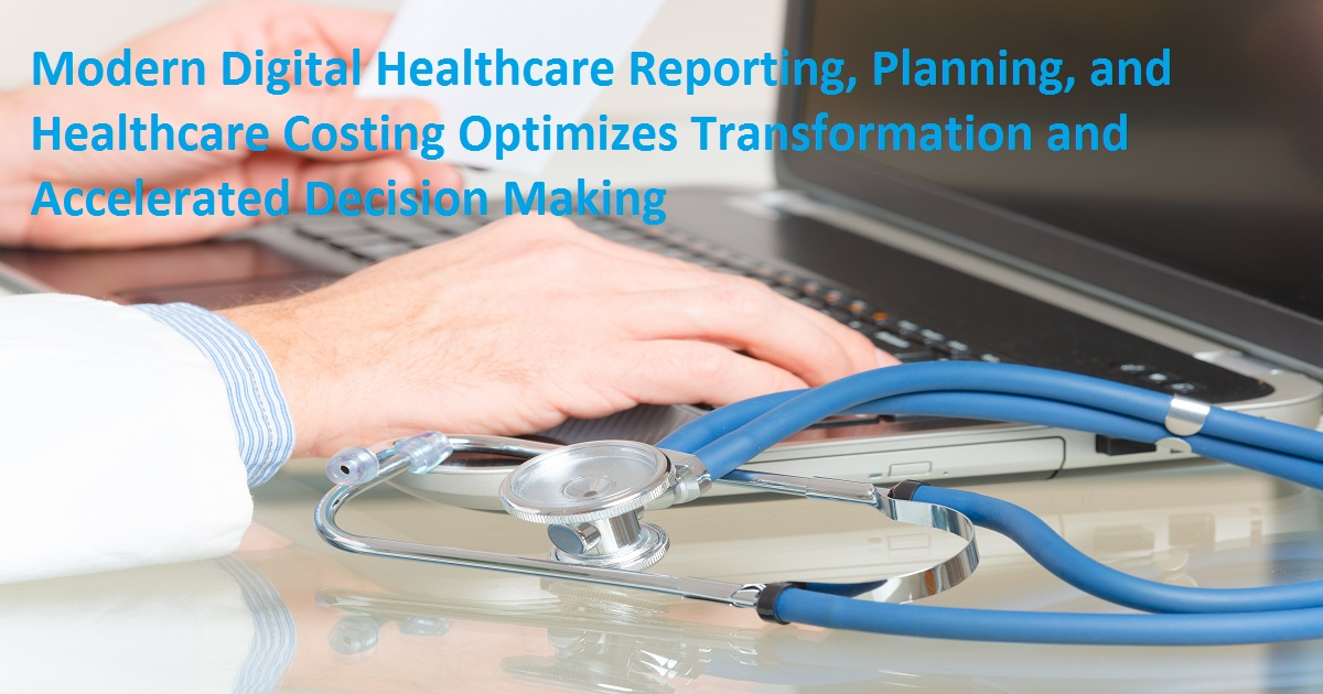 Modern Digital Healthcare Reporting, Planning, and Healthcare Costing Optimizes Transformation and Accelerated Decision Making