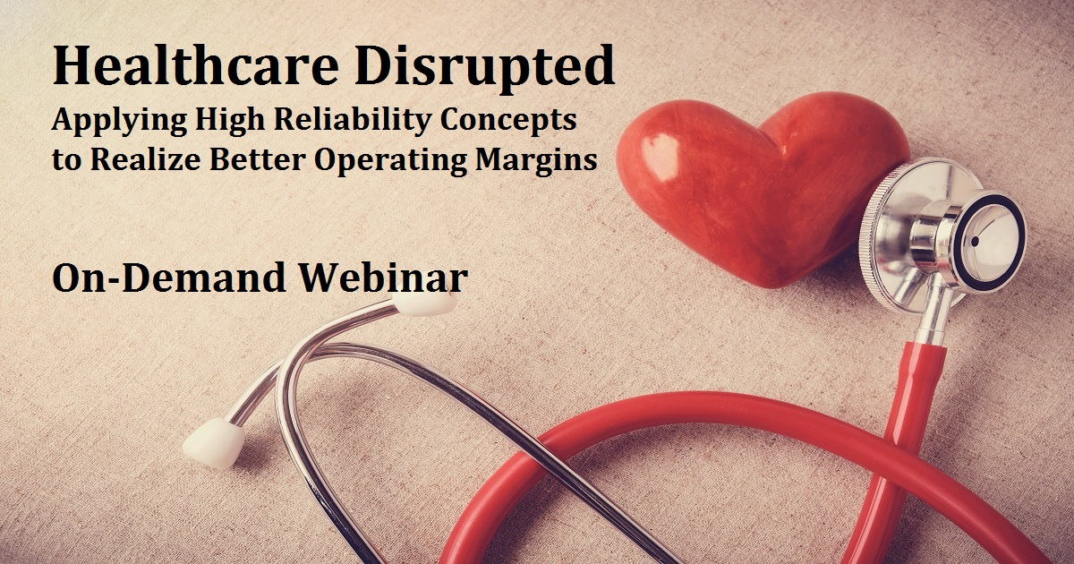 Healthcare Disrupted — Applying High Reliability Concepts to Realize Better Operating Margins