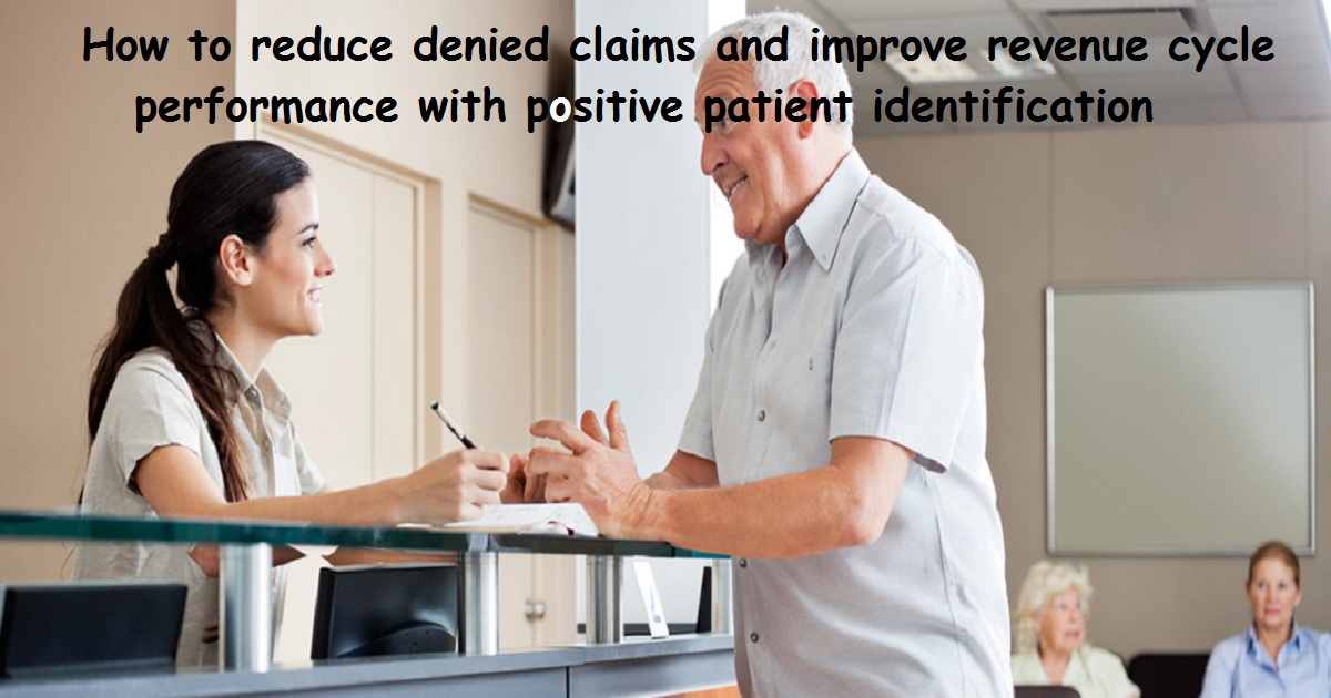 How to reduce denied claims and improve revenue cycle performance with positive patient identification