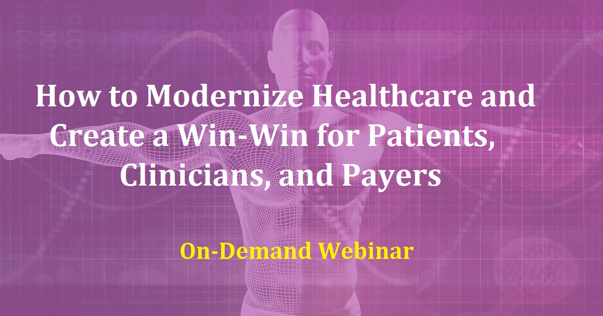 How to Modernize Healthcare and Create a Win-Win for Patients, Clinicians, and Payers