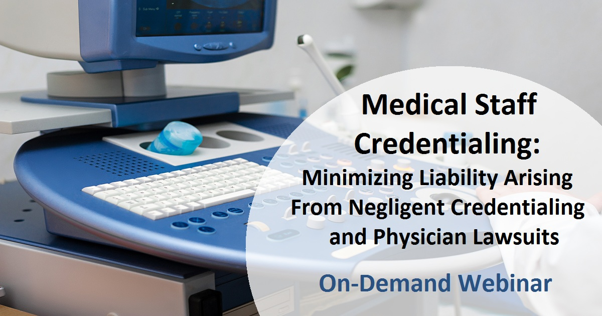 Medical Staff Credentialing: Minimizing Liability Arising From Negligent Credentialing and Physician Lawsuits