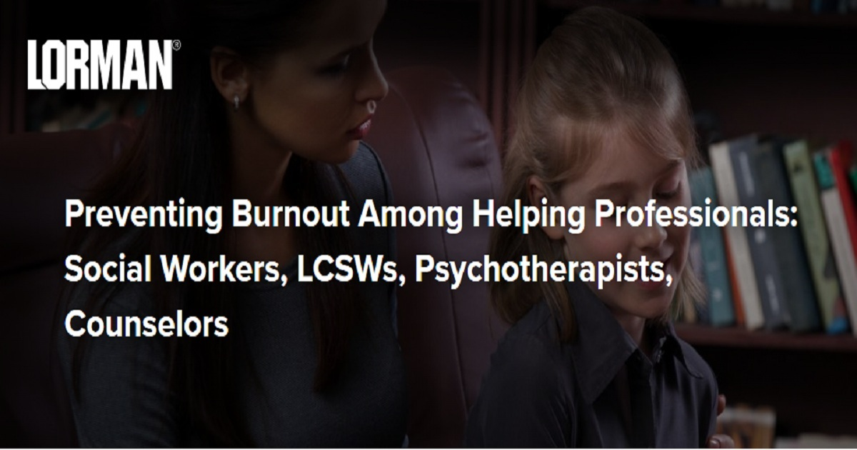 Preventing Burnout Among Helping Professionals Social Workers, LCSWs, Psychotherapists, Counselors