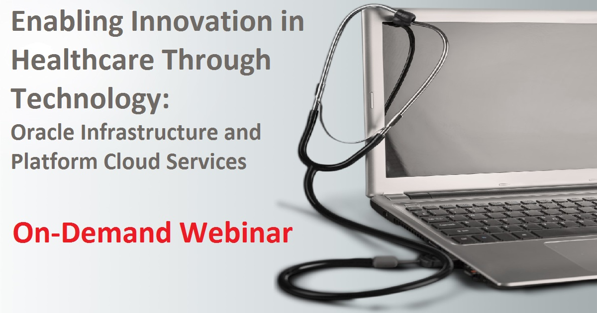 Enabling Innovation in Healthcare Through Technology: Oracle Infrastructure and Platform Cloud Services