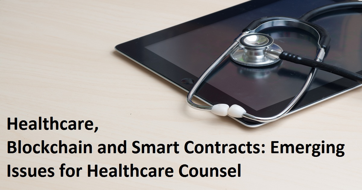 Healthcare, Blockchain and Smart Contracts: Emerging Issues for Healthcare Counsel