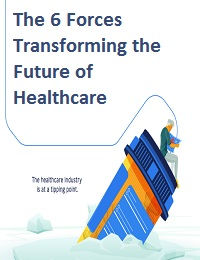 THE 6 FORCES TRANSFORMING THE FUTURE OF HEALTHCARE