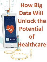 HOW BIG DATA WILL UNLOCK THE POTENTIAL OF HEALTHCARE
